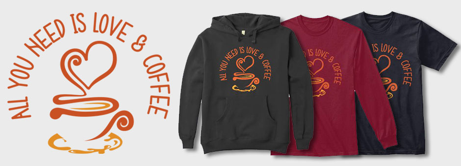 All You Need Is Love And Coffee shirts